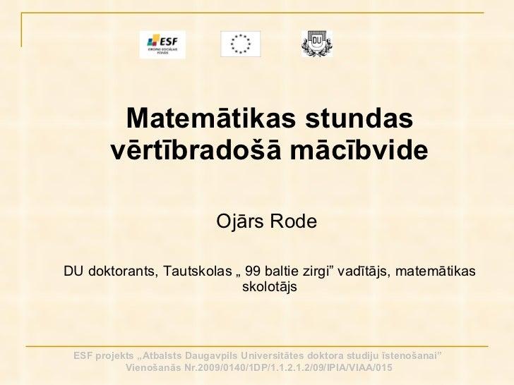 <ul><li>Matemātikas stundas vērtībradošā mācībvide </li></ul><ul><li>Ojārs Rode  </li></ul><ul><li>DU doktorants, Tautskol...