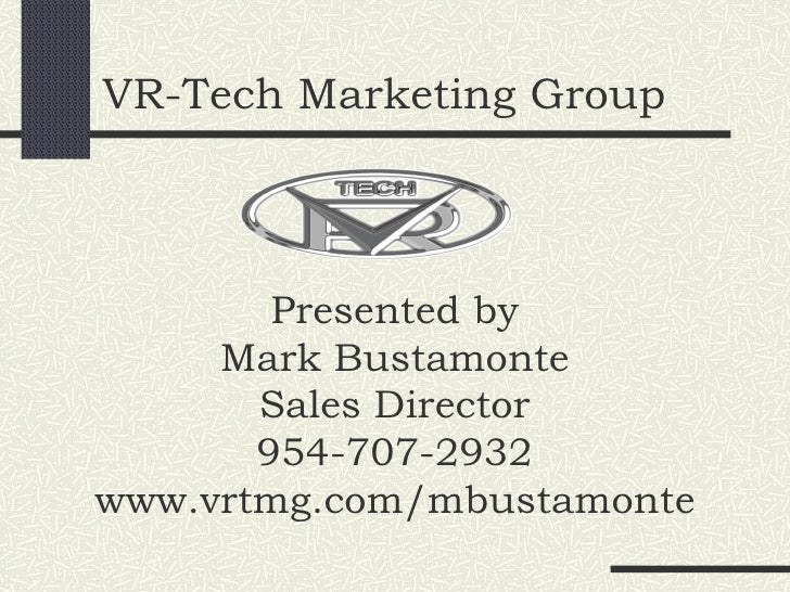 VR-Tech Marketing Group Presented by Mark Bustamonte Sales Director 954-707-2932 www.vrtmg.com/mbustamonte