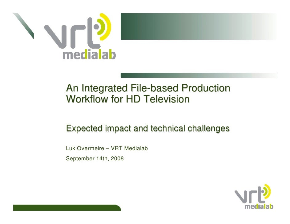 An Integrated File-based Production Workflow for HD Television  Expected impact and technical challenges  Luk Overmeire – ...