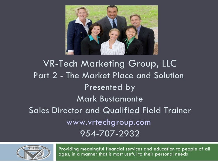 VR-Tech Marketing Group, LLC Part 2 - The Market Place and Solution  Presented by Mark Bustamonte Sales Director and Quali...