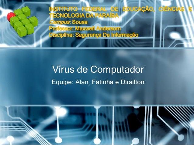 Vírusde Computador  Equipe: Alan, Fatinhae DirailtonINSTITUTOFEDERALDEEDUCAÇÃO,CIÊNCIASETECNOLOGIADAPARAÍBA Campus:SousaPr...