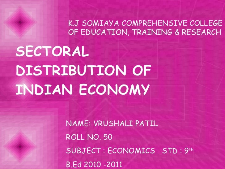 SECTORAL DISTRIBUTION OF INDIAN ECONOMY K.J SOMIAYA COMPREHENSIVE COLLEGE OF EDUCATION, TRAINING & RESEARCH  NAME: VRUSHAL...
