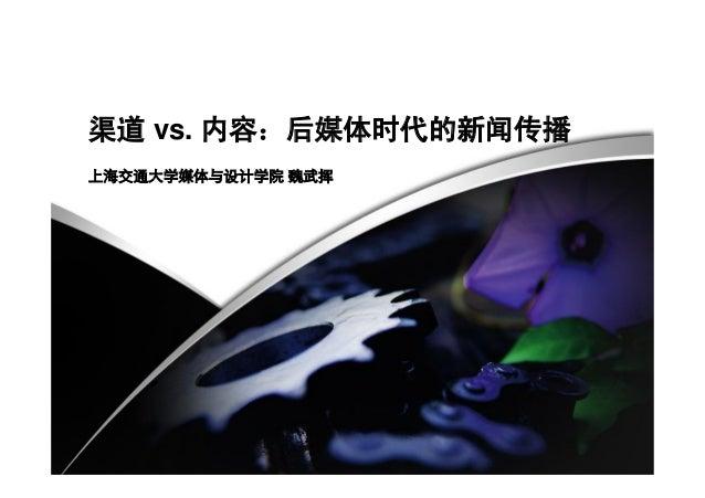 渠道 vs. 内容:后媒体时代的新闻传播 上海交通大学媒体与设计学院 魏武挥