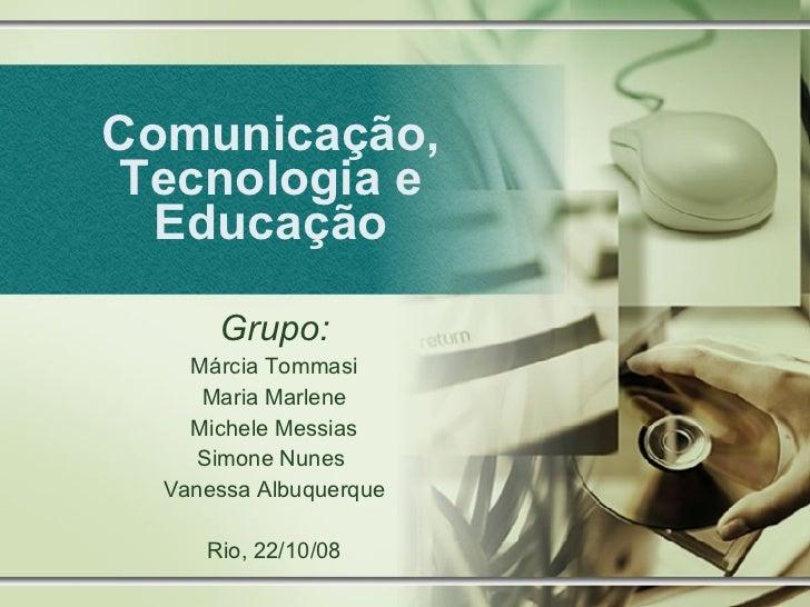 Comunicação, Tecnologia e Educação Grupo: Márcia Tommasi Maria Marlene Michele Messias Simone Nunes  Vanessa Albuquerque R...
