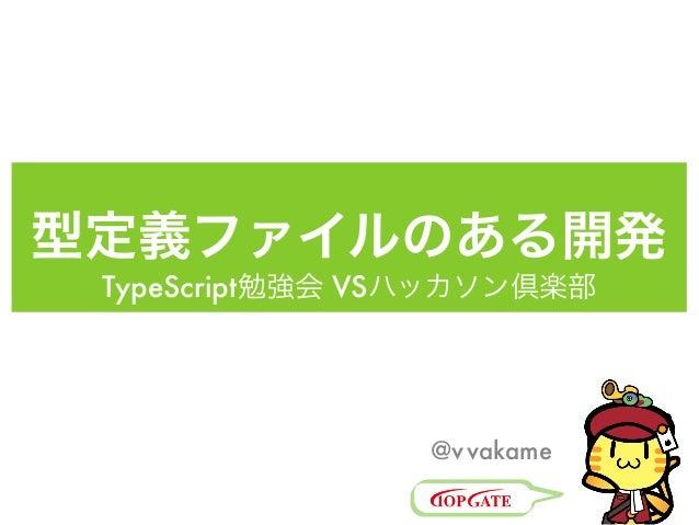 TypeScript 型定義ファイルのある開発 TypeScript勉強会 VSハッカソン倶楽部