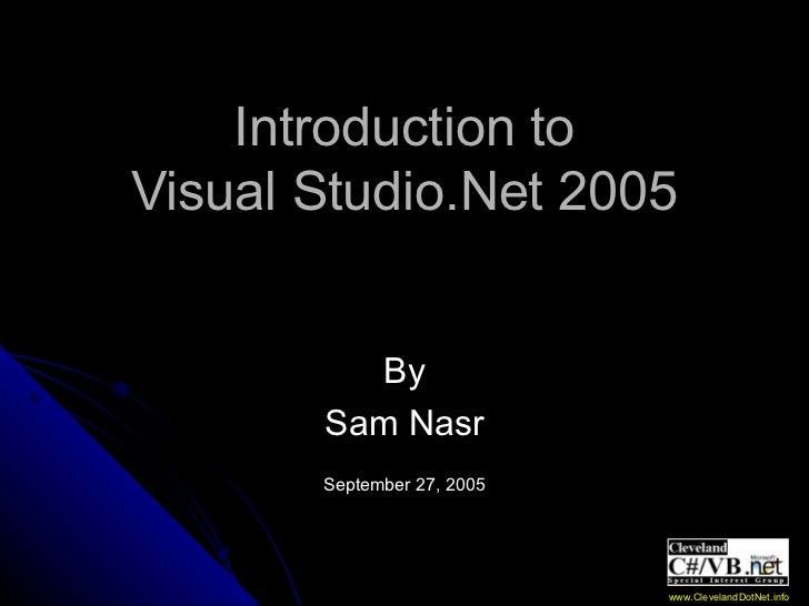 Introduction to Visual Studio.Net 2005 By Sam Nasr September 27, 2005 www.ClevelandDotNet.info