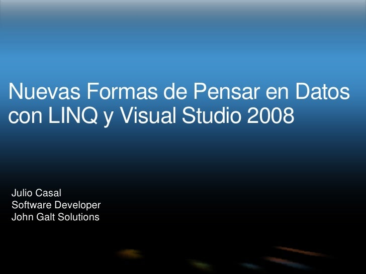 Nuevas Formas de Pensar en Datos con LINQ y Visual Studio 2008<br />Julio Casal<br />Software Developer<br />John Galt Sol...