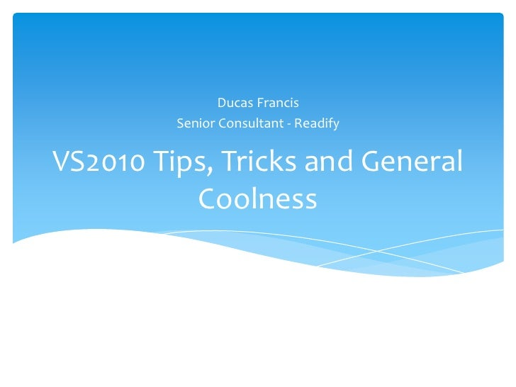 VS2010 Tips, Tricks and General Coolness<br />Ducas Francis<br />Senior Consultant - Readify<br />