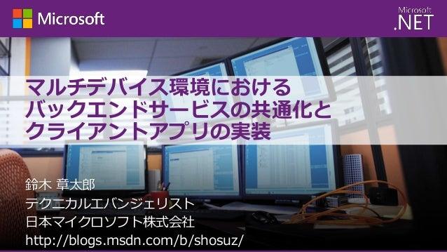 マルチデバイス環境における バックエンドサービスの共通化と クライアントアプリの実装 鈴木 章太郎 テクニカルエバンジェリスト 日本マイクロソフト株式会社 http://blogs.msdn.com/b/shosuz/