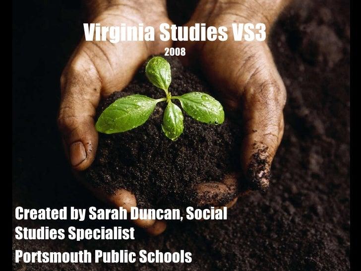 Virginia Studies VS3 2008 Created by Sarah Duncan, Social Studies Specialist Portsmouth Public Schools