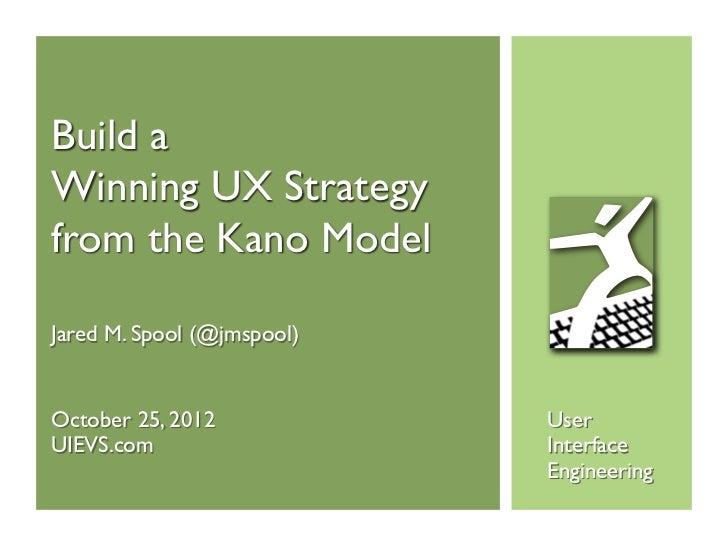 Build aWinning UX Strategyfrom the Kano ModelJared M. Spool (@jmspool)October 25, 2012            UserUIEVS.com           ...