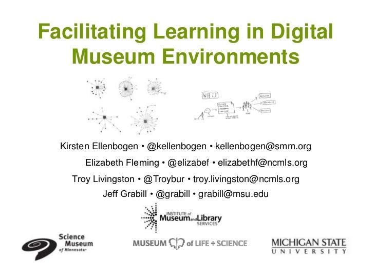 Facilitating Learning in Digital   Museum Environments  Kirsten Ellenbogen • @kellenbogen • kellenbogen@smm.org       Eliz...