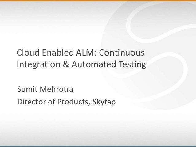 Cloud Enabled ALM: ContinuousIntegration & Automated TestingSumit MehrotraDirector of Products, Skytap