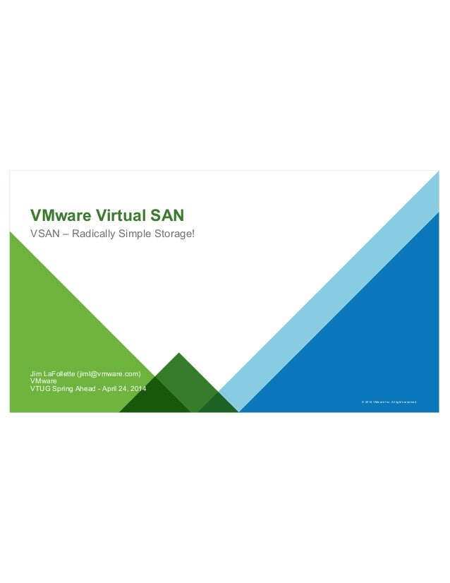 © 2014 VMware Inc. All rights reserved. VMware Virtual SAN VSAN – Radically Simple Storage! Jim LaFollette (jiml@vmware.co...