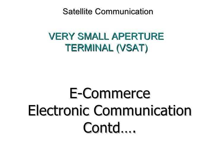 Satellite Communication VERY SMALL APERTURE TERMINAL (VSAT) E-Commerce Electronic Communication Contd….