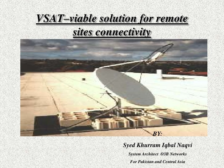 VSAT–viable solution for remote sites connectivity<br />BY:<br />Syed Khurram Iqbal Naqvi<br />System Architect  O3B Netwo...