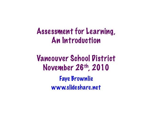 Assessment for Learning, An Introduction Vancouver School District November 26th, 2010 Faye Brownlie www.slideshare.net
