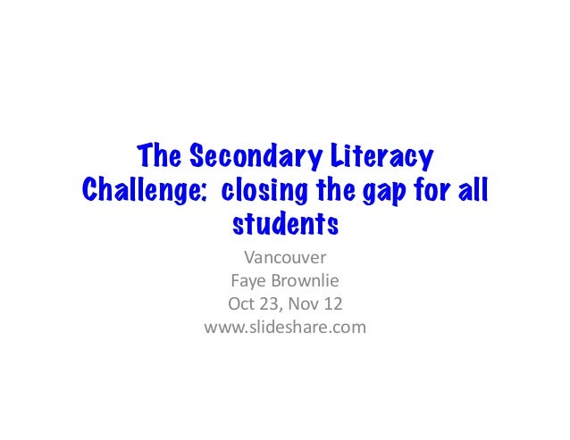 The Secondary Literacy Challenge: closing the gap for all students Vancouver	    Faye	   Brownlie	    Oct	   23,	   Nov	  ...