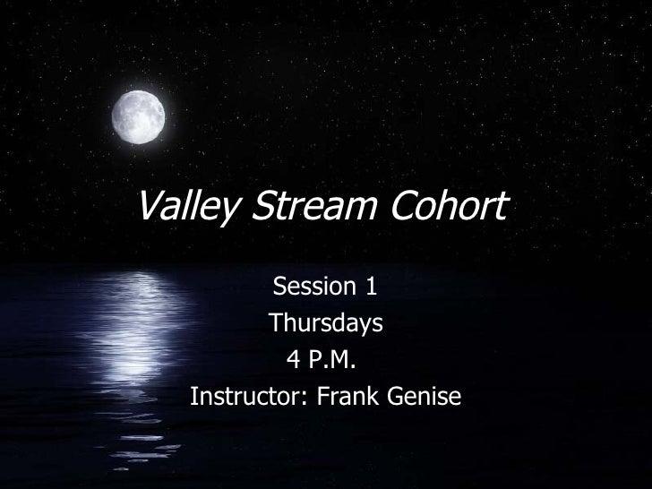 Valley Stream Cohort  Session 1 Thursdays 4 P.M.  Instructor: Frank Genise