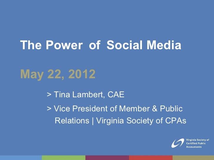 The Power of Social MediaMay 22, 2012    > Tina Lambert, CAE    > Vice President of Member & Public      Relations | Virgi...