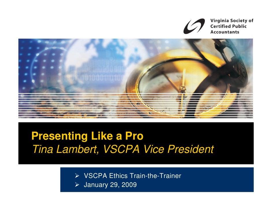 Presenting Like a Pro Tina Lambert, VSCPA Vice President           VSCPA Ethics Train-the-Trainer          January 29, 2009