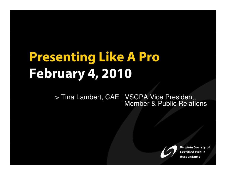 Presenting Like A Pro February 4, 2010     > Tina Lambert, CAE | VSCPA Vice President,                           Member & ...