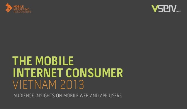 THE MOBILE INTERNET CONSUMER VIETNAM 2013 AUDIENCE INSIGHTS ON MOBILE WEB AND APP USERS