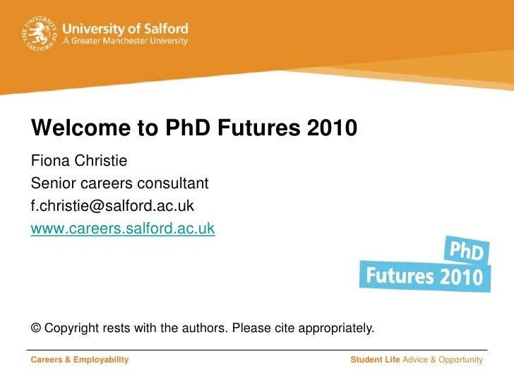 Welcome to PhD Futures 2010 Fiona Christie Senior careers consultant f.christie@salford.ac.uk www.careers.salford.ac.uk   ...