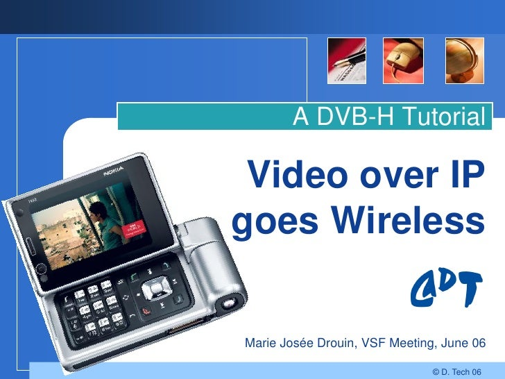 A DVB-H Tutorial   Video over IP goes Wireless   Marie Josée Drouin, VSF Meeting, June 06                                 ...