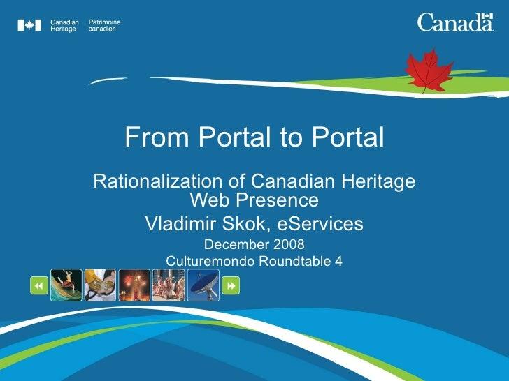 From Portal to Portal Rationalization of Canadian Heritage Web Presence Vladimir Skok, eServices December 2008 Culturemond...