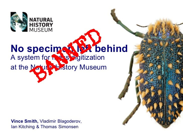 No specimen left behind A system for mass digitization at the Natural History Museum   Vince Smith,  Vladimir Blagoderov, ...