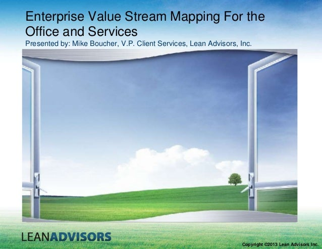 Enterprise Value Stream Mapping For the Office and Services Presented by: Mike Boucher, V.P. Client Services, Lean Advisor...