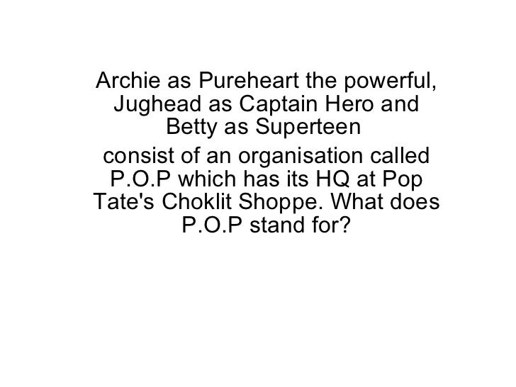 Archie as Pureheart the powerful, Jughead as Captain Hero and Betty as Superteen  consist of an organisation called P.O.P ...
