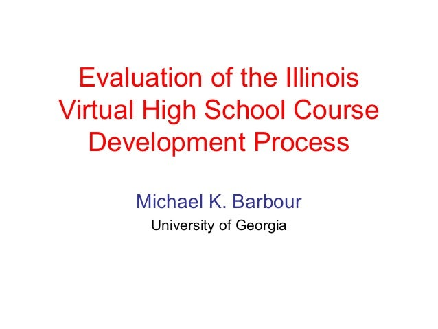Evaluation of the IllinoisVirtual High School Course   Development Process      Michael K. Barbour       University of Geo...