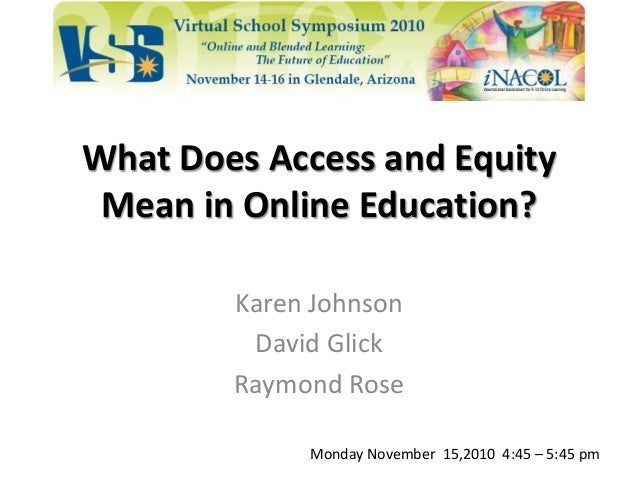 What Does Access and Equity Mean in Online Education? Karen Johnson David Glick Raymond Rose Monday November 15,2010 4:45 ...