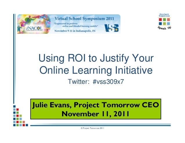 © Project Tomorrow 2011 Using ROI to Justify Your Online Learning Initiative Twitter: #vss309x7 Julie Evans, Project Tomor...