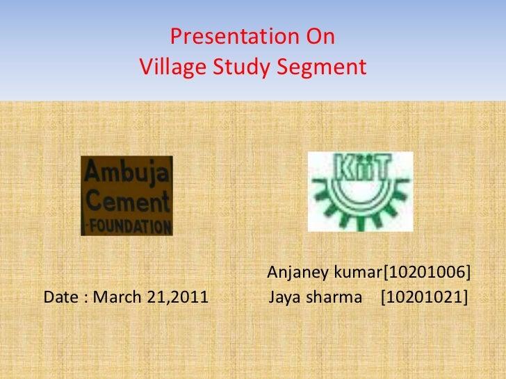 Presentation On Village Study Segment <br />Anjaneykumar[10201006] <br />Date : March 21,2011              Jaya sharma    ...