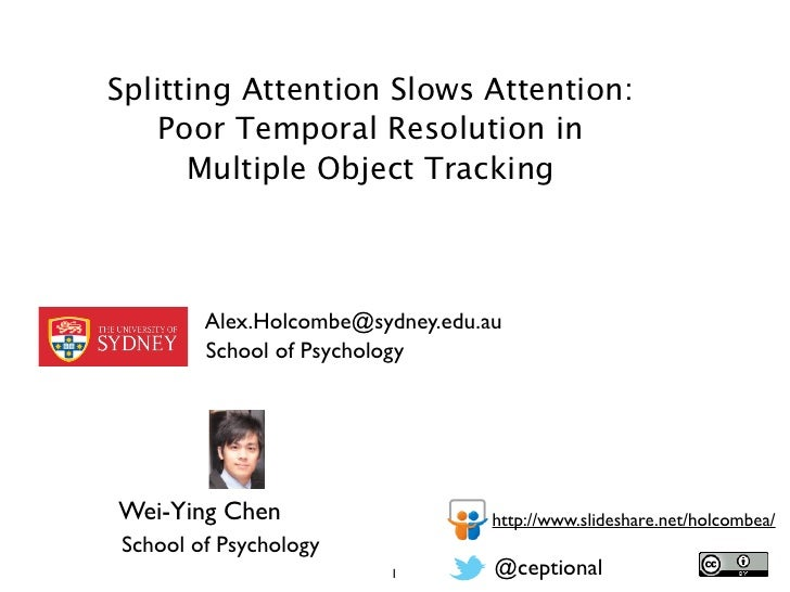 Splitting Attention Slows Attention:    Poor Temporal Resolution in      Multiple Object Tracking        Alex.Holcombe@syd...