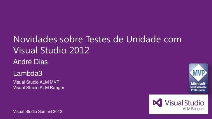 Novidades sobre Testes de Unidade comVisual Studio 2012André DiasLambda3Visual Studio ALM MVPVisual Studio ALM RangerVisua...