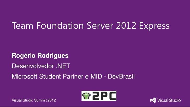 Team Foundation Server 2012 ExpressRogério RodriguesDesenvolvedor .NETMicrosoft Student Partner e MID - DevBrasilVisual St...