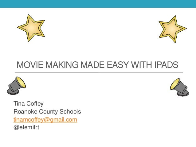 MOVIE MAKING MADE EASY WITH IPADS Tina Coffey Roanoke County Schools tinamcoffey@gmail.com @elemitrt