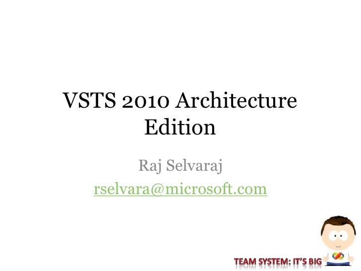 VSTS 2010 Architecture        Edition         Raj Selvaraj   rselvara@microsoft.com