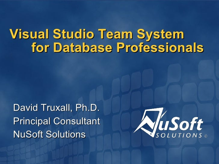 Visual Studio Team System for Database Professionals David Truxall, Ph.D. Principal Consultant NuSoft Solutions