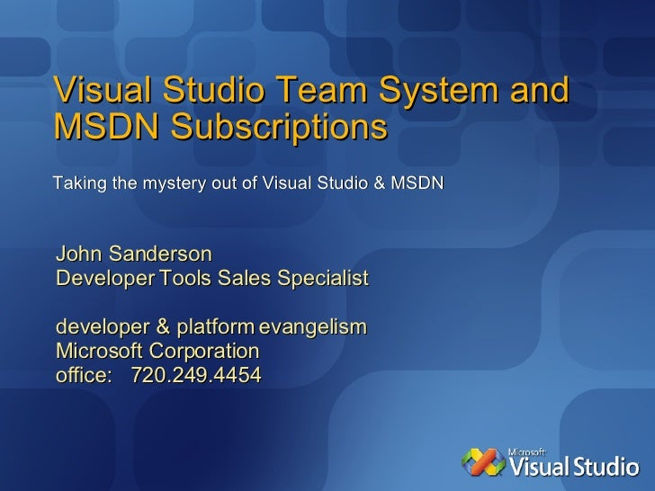 Visual Studio Team System and MSDN Subscriptions Taking the mystery out of Visual Studio & MSDN John Sanderson Developer T...