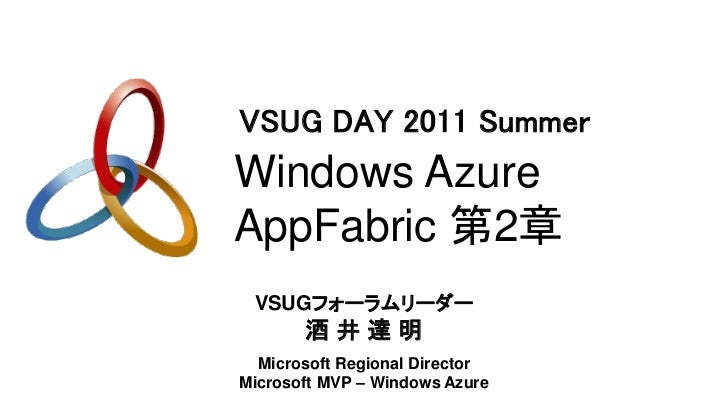 VSUG DAY 2011 SummerWindows AzureAppFabric 第2章 VSUGフォーラムリーダー       酒井達明  Microsoft Regional DirectorMicrosoft MVP – Window...