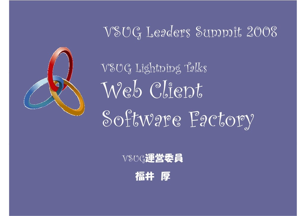 VSUG Leaders Summit 2008  VSUG Lightning Talks  Web Client Software Factory    VSUG運営委員       福井 厚