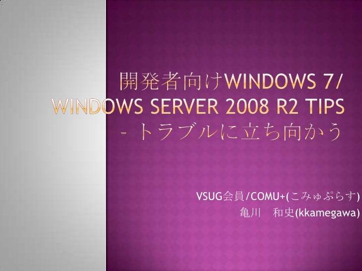 開発者向けWindows 7/Windows Server 2008 R2 Tips – トラブルに立ち向かう<br />VSUG会員/COMU+(こみゅぷらす)<br />亀川 和史(kkamegawa)<br />