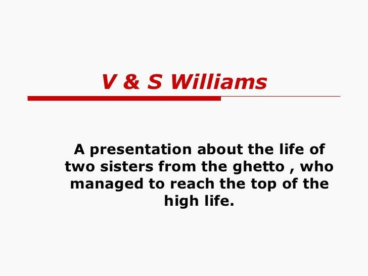 V & S Williams A presentation about the life of two sisters from the ghetto , who managed to reach the top of the high life.