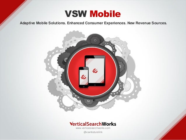 VSW Mobile Adaptive Mobile Solutions. Enhanced Consumer Experiences. New Revenue Sources.  v  www.verticalsearchworks.com ...