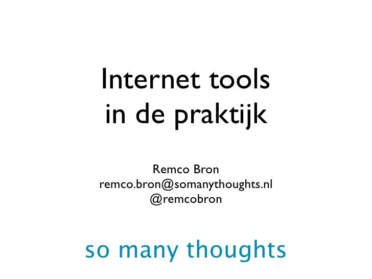 Internet tools   in de praktijk           Remco Bron  remco.bron@somanythoughts.nl          @remcobron    so many thoughts